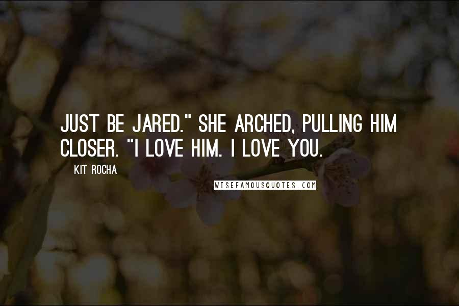 """Kit Rocha quotes: Just be Jared."""" She arched, pulling him closer. """"I love him. I love you."""
