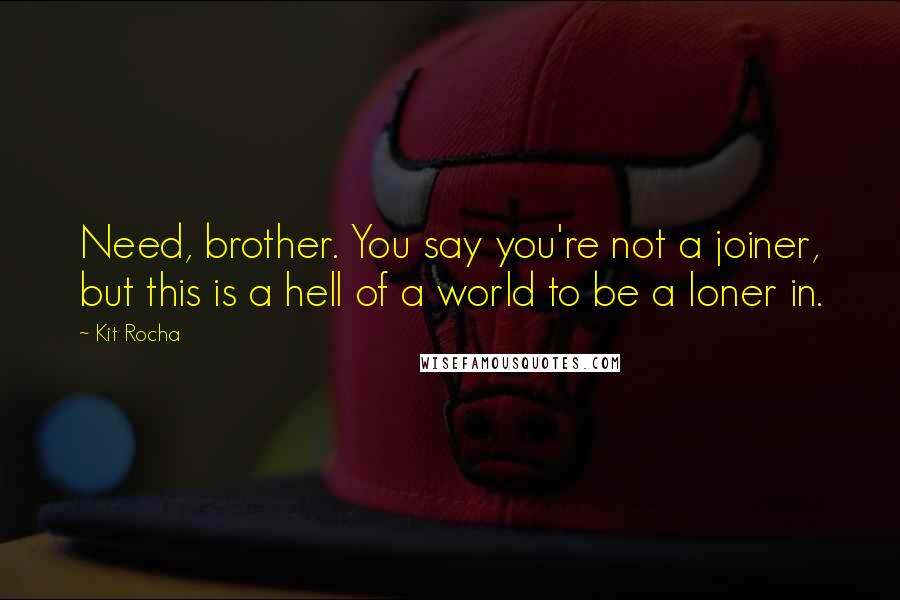 Kit Rocha quotes: Need, brother. You say you're not a joiner, but this is a hell of a world to be a loner in.
