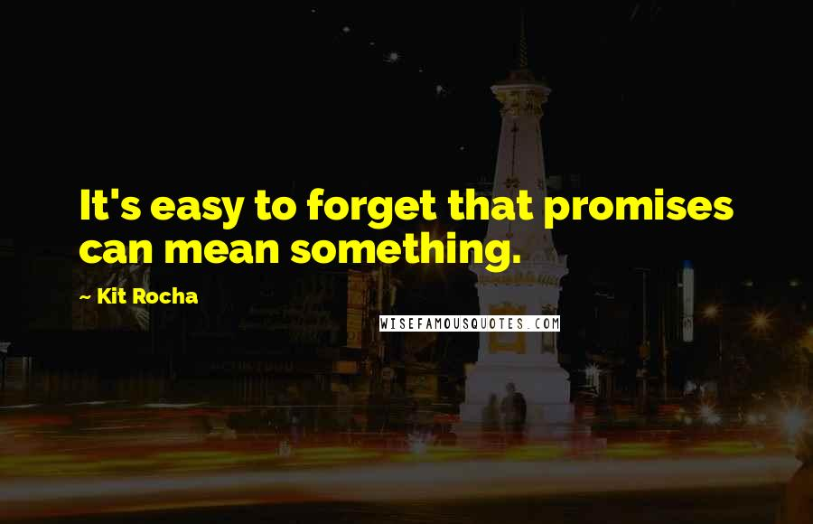 Kit Rocha quotes: It's easy to forget that promises can mean something.