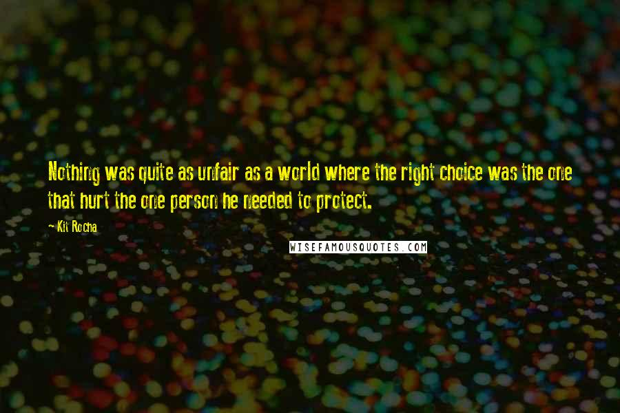 Kit Rocha quotes: Nothing was quite as unfair as a world where the right choice was the one that hurt the one person he needed to protect.