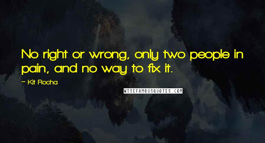 Kit Rocha quotes: No right or wrong, only two people in pain, and no way to fix it.