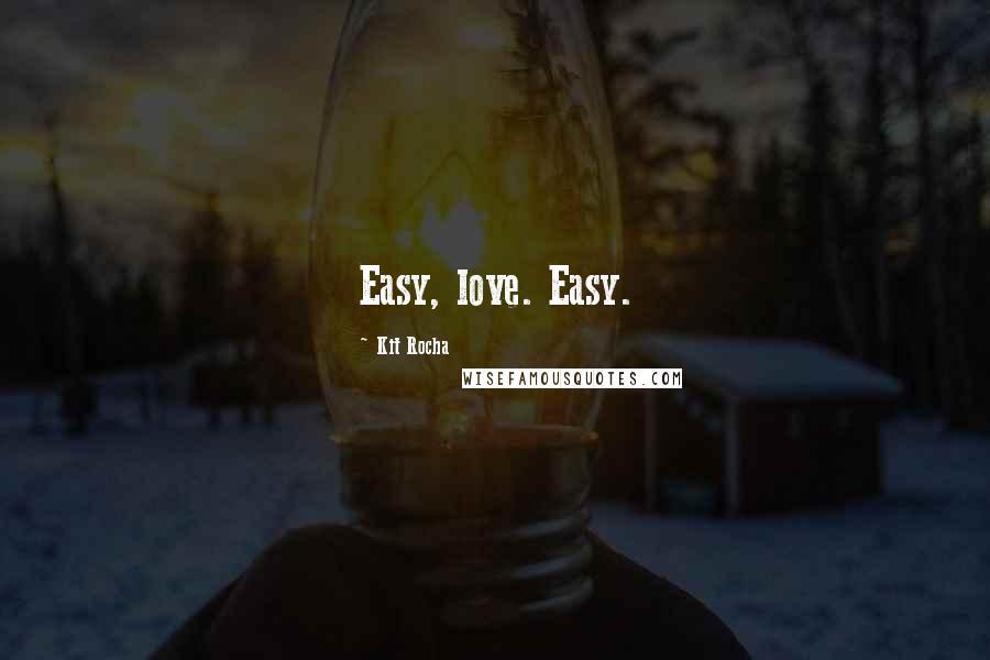 Kit Rocha quotes: Easy, love. Easy.