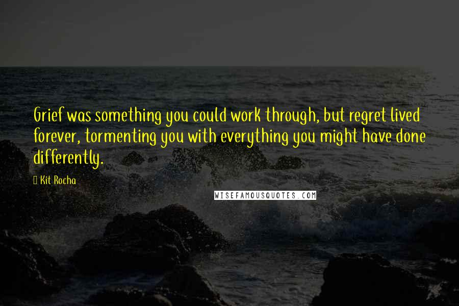 Kit Rocha quotes: Grief was something you could work through, but regret lived forever, tormenting you with everything you might have done differently.