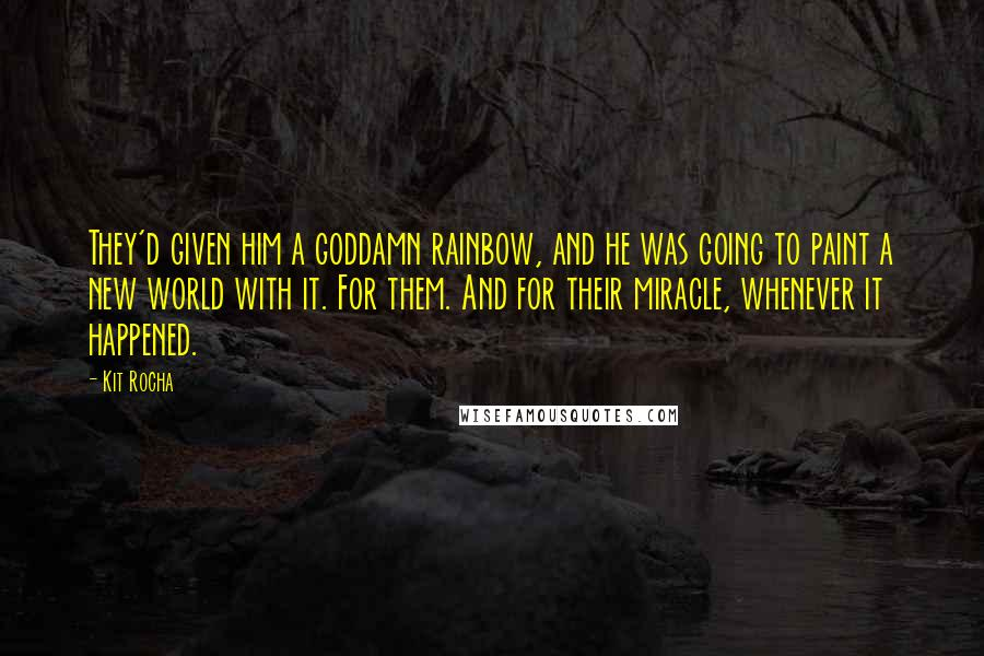 Kit Rocha quotes: They'd given him a goddamn rainbow, and he was going to paint a new world with it. For them. And for their miracle, whenever it happened.