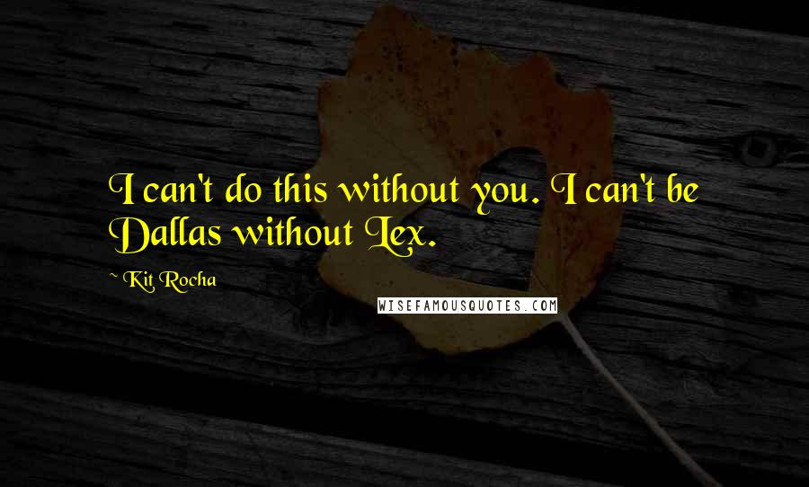 Kit Rocha quotes: I can't do this without you. I can't be Dallas without Lex.
