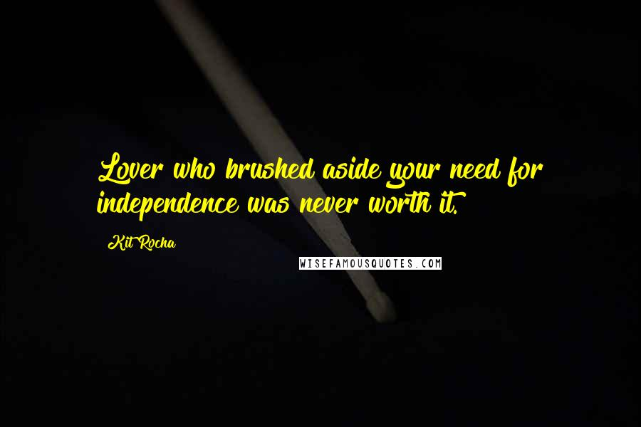 Kit Rocha quotes: Lover who brushed aside your need for independence was never worth it.