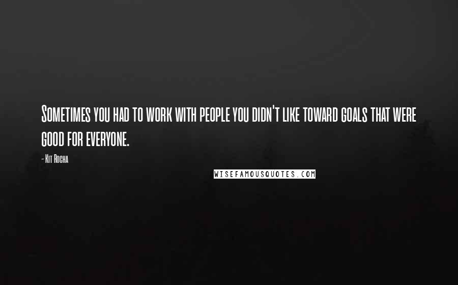 Kit Rocha quotes: Sometimes you had to work with people you didn't like toward goals that were good for everyone.