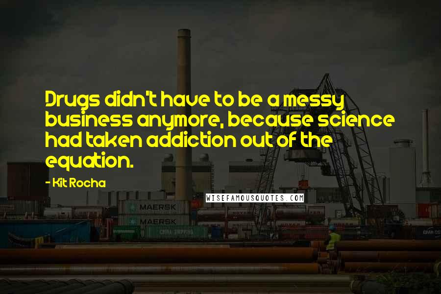Kit Rocha quotes: Drugs didn't have to be a messy business anymore, because science had taken addiction out of the equation.