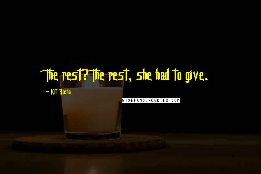 Kit Rocha quotes: The rest? The rest, she had to give.