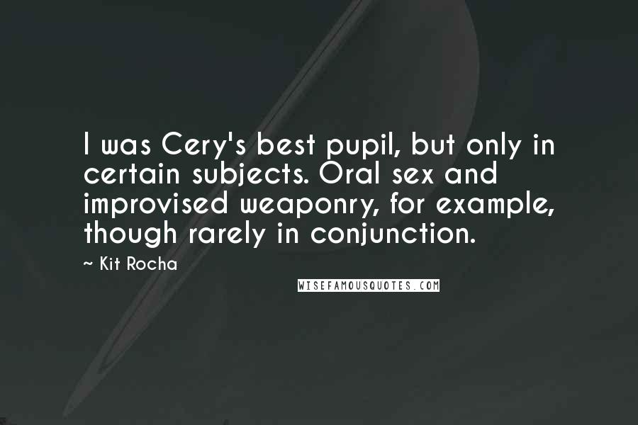 Kit Rocha quotes: I was Cery's best pupil, but only in certain subjects. Oral sex and improvised weaponry, for example, though rarely in conjunction.