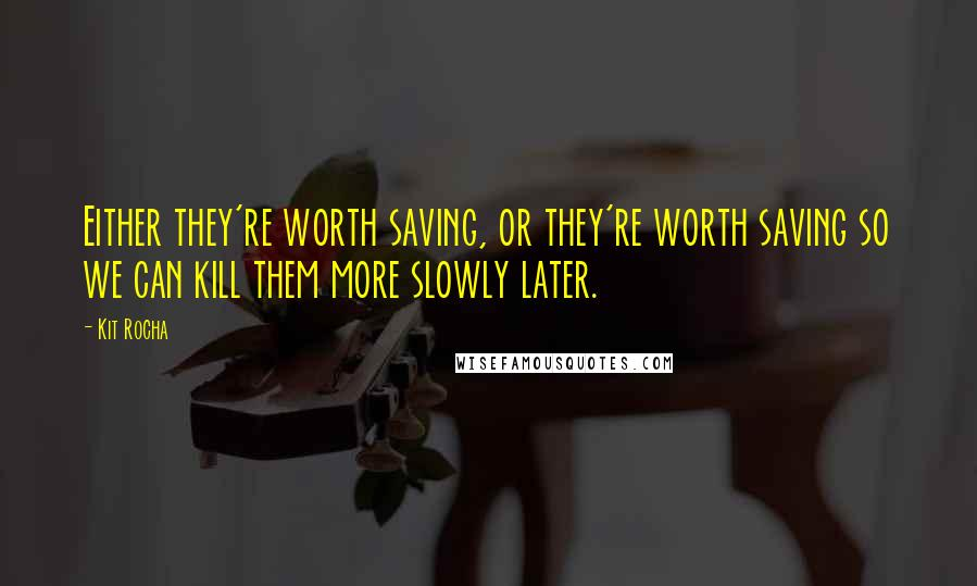 Kit Rocha quotes: Either they're worth saving, or they're worth saving so we can kill them more slowly later.