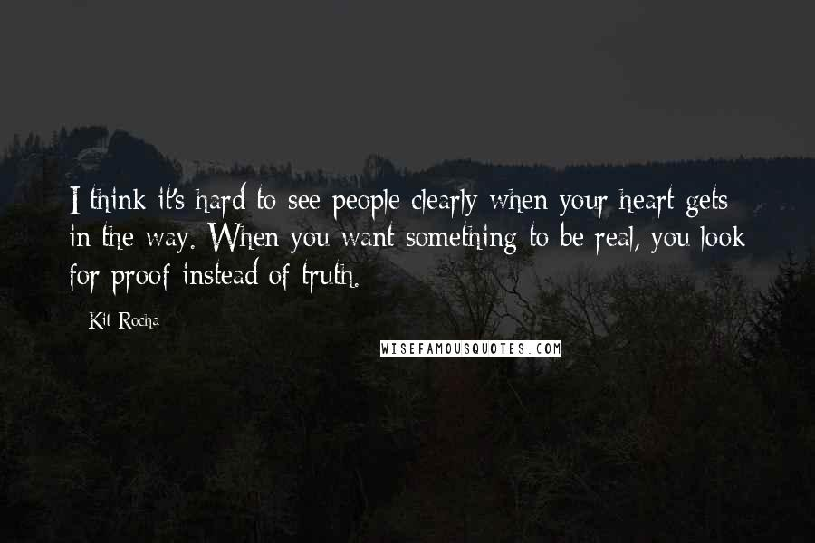Kit Rocha quotes: I think it's hard to see people clearly when your heart gets in the way. When you want something to be real, you look for proof instead of truth.