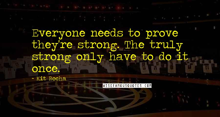Kit Rocha quotes: Everyone needs to prove they're strong. The truly strong only have to do it once.