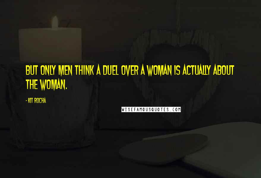 Kit Rocha quotes: But only men think a duel over a woman is actually about the woman.