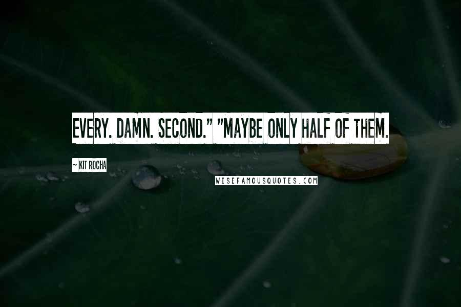"""Kit Rocha quotes: Every. Damn. Second."""" """"Maybe only half of them."""