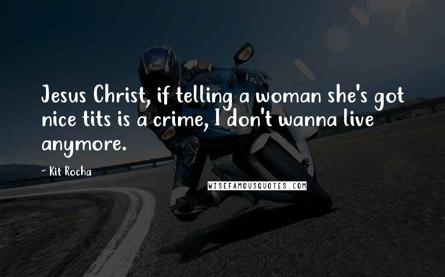 Kit Rocha quotes: Jesus Christ, if telling a woman she's got nice tits is a crime, I don't wanna live anymore.