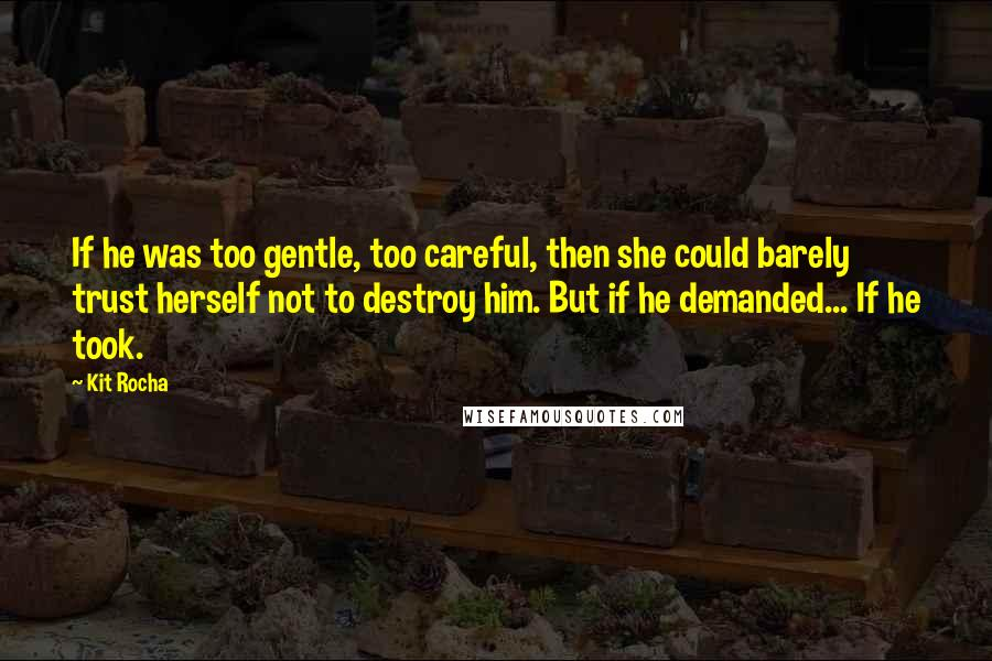 Kit Rocha quotes: If he was too gentle, too careful, then she could barely trust herself not to destroy him. But if he demanded... If he took.