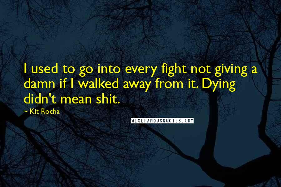 Kit Rocha quotes: I used to go into every fight not giving a damn if I walked away from it. Dying didn't mean shit.