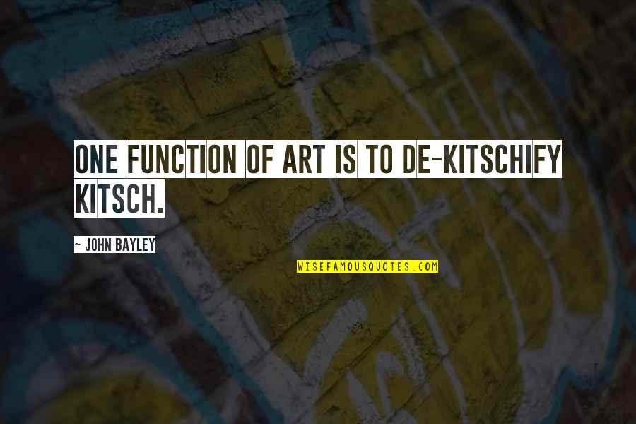 Kitschify Quotes By John Bayley: One function of art is to de-kitschify kitsch.