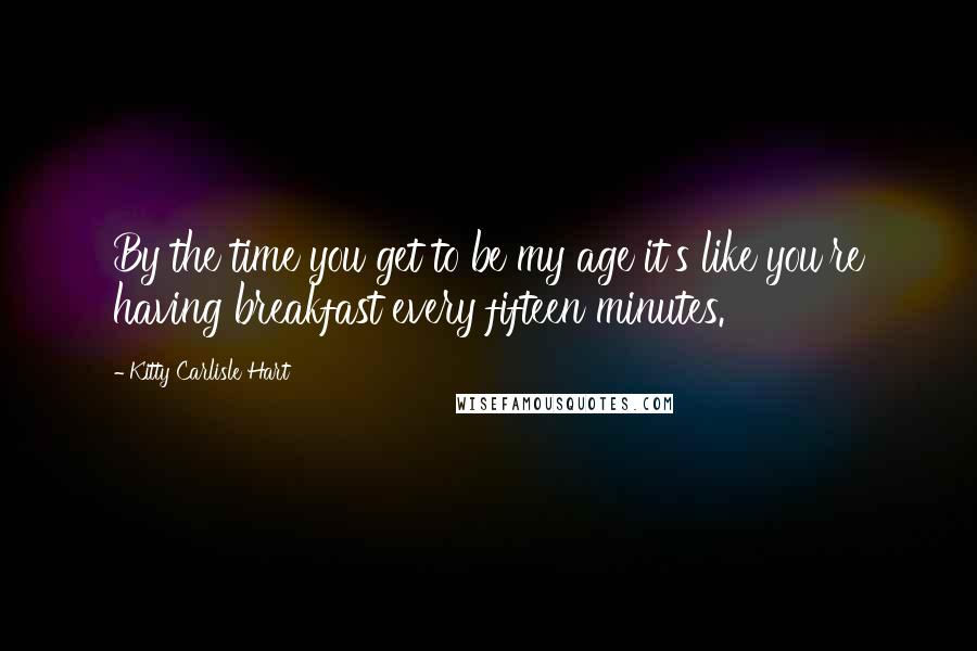 Kitty Carlisle Hart quotes: By the time you get to be my age it's like you're having breakfast every fifteen minutes.
