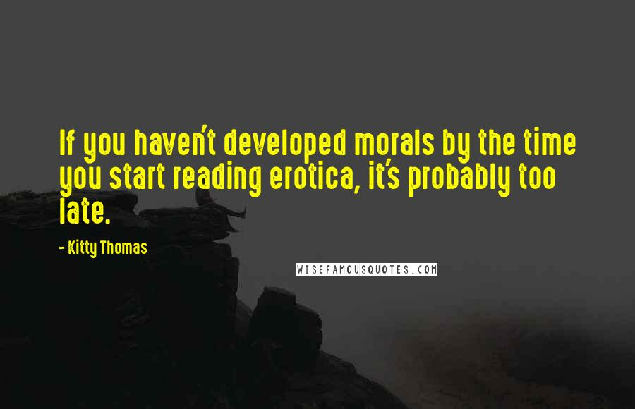 Kitty Thomas quotes: If you haven't developed morals by the time you start reading erotica, it's probably too late.