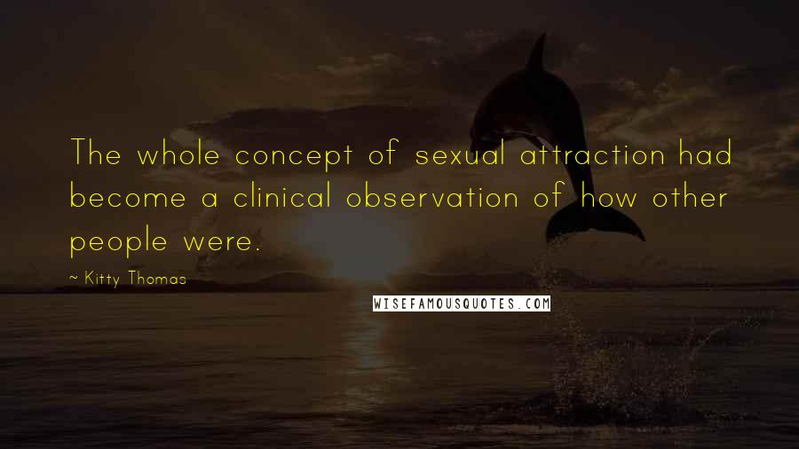 Kitty Thomas quotes: The whole concept of sexual attraction had become a clinical observation of how other people were.