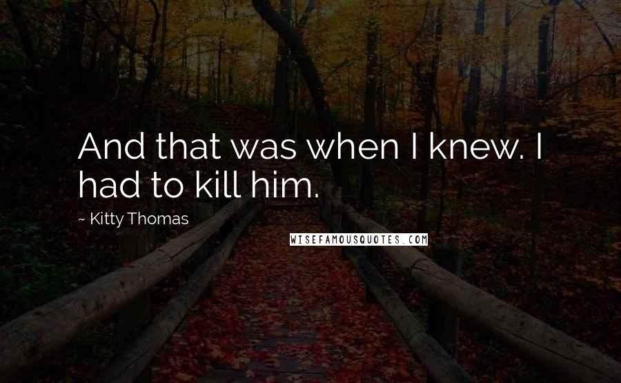 Kitty Thomas quotes: And that was when I knew. I had to kill him.