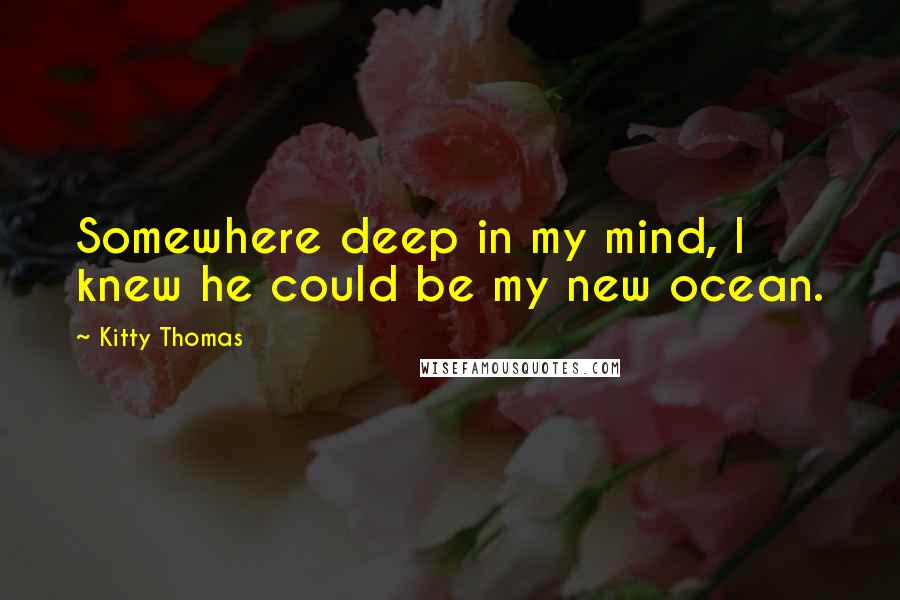 Kitty Thomas quotes: Somewhere deep in my mind, I knew he could be my new ocean.