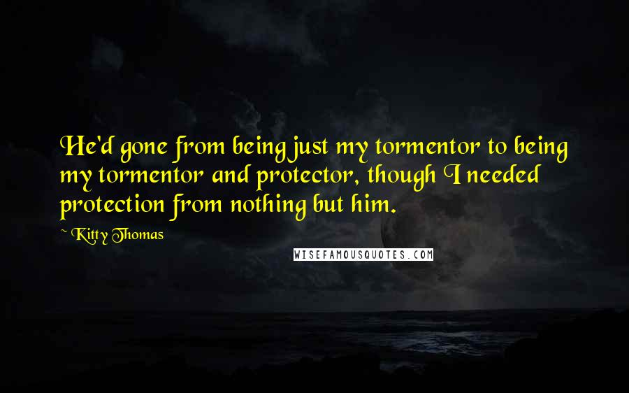 Kitty Thomas quotes: He'd gone from being just my tormentor to being my tormentor and protector, though I needed protection from nothing but him.
