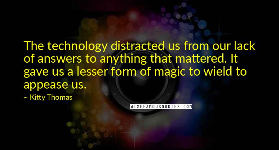 Kitty Thomas quotes: The technology distracted us from our lack of answers to anything that mattered. It gave us a lesser form of magic to wield to appease us.