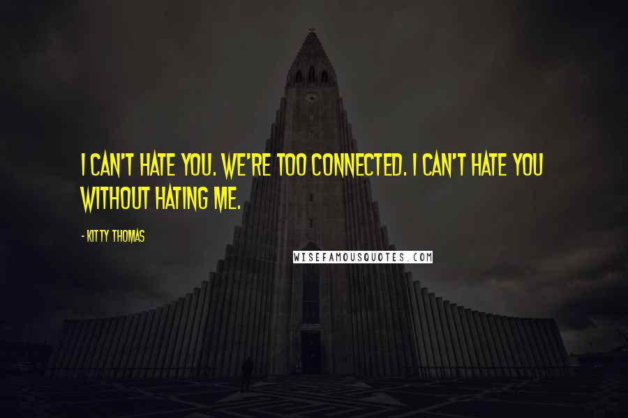Kitty Thomas quotes: I can't hate you. We're too connected. I can't hate you without hating me.