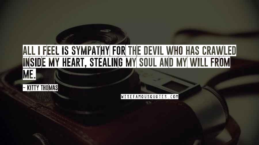 Kitty Thomas quotes: All I feel is sympathy for the devil who has crawled inside my heart, stealing my soul and my will from me.