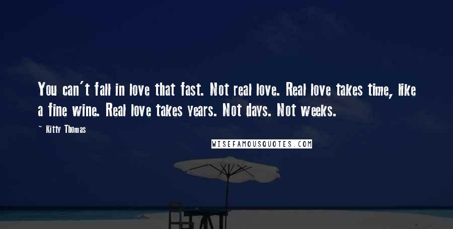 Kitty Thomas quotes: You can't fall in love that fast. Not real love. Real love takes time, like a fine wine. Real love takes years. Not days. Not weeks.