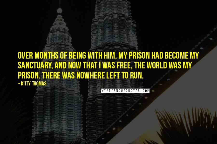 Kitty Thomas quotes: Over months of being with him, my prison had become my sanctuary, and now that I was free, the world was my prison. There was nowhere left to run.