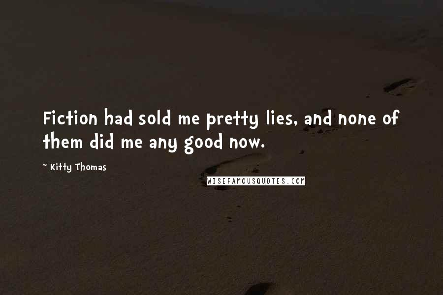 Kitty Thomas quotes: Fiction had sold me pretty lies, and none of them did me any good now.