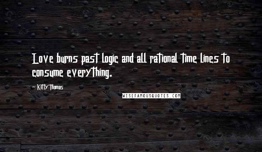 Kitty Thomas quotes: Love burns past logic and all rational time lines to consume everything.