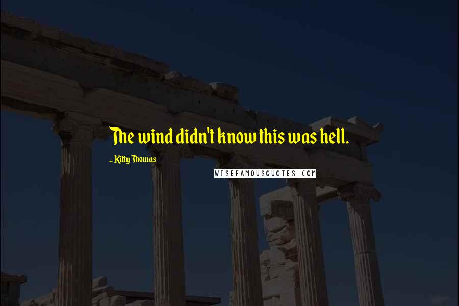 Kitty Thomas quotes: The wind didn't know this was hell.