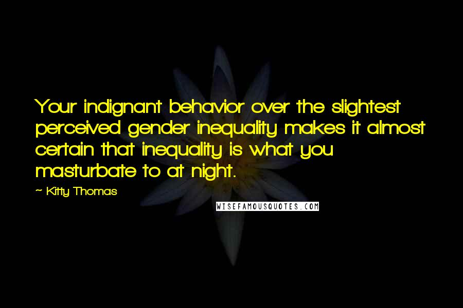 Kitty Thomas quotes: Your indignant behavior over the slightest perceived gender inequality makes it almost certain that inequality is what you masturbate to at night.