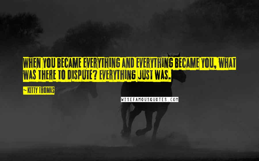 Kitty Thomas quotes: When you became everything and everything became you, what was there to dispute? Everything just was.