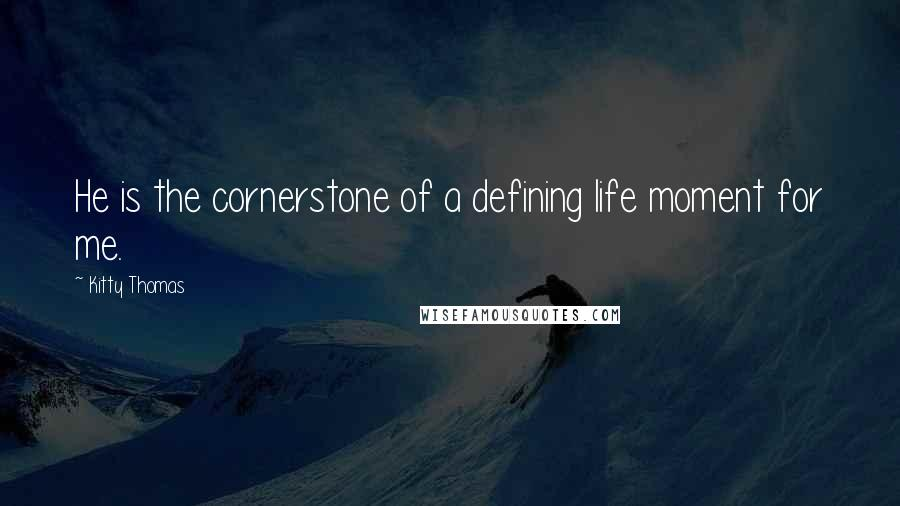 Kitty Thomas quotes: He is the cornerstone of a defining life moment for me.