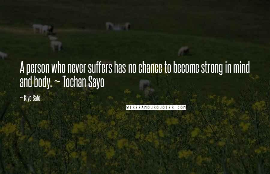 Kiyo Sato quotes: A person who never suffers has no chance to become strong in mind and body. ~ Tochan Sayo