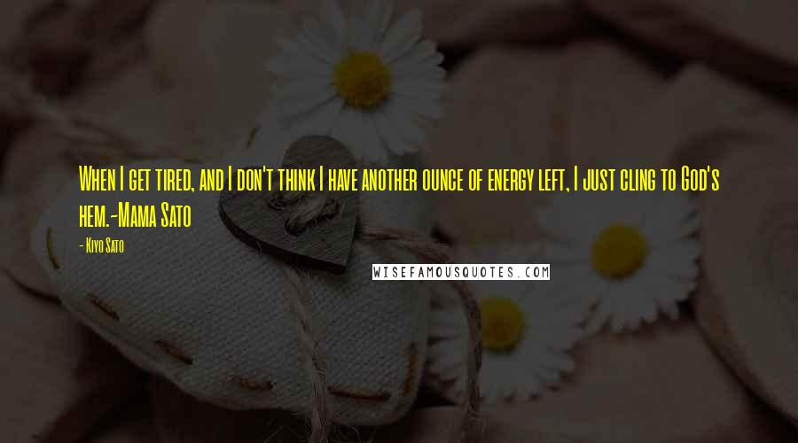Kiyo Sato quotes: When I get tired, and I don't think I have another ounce of energy left, I just cling to God's hem.~Mama Sato