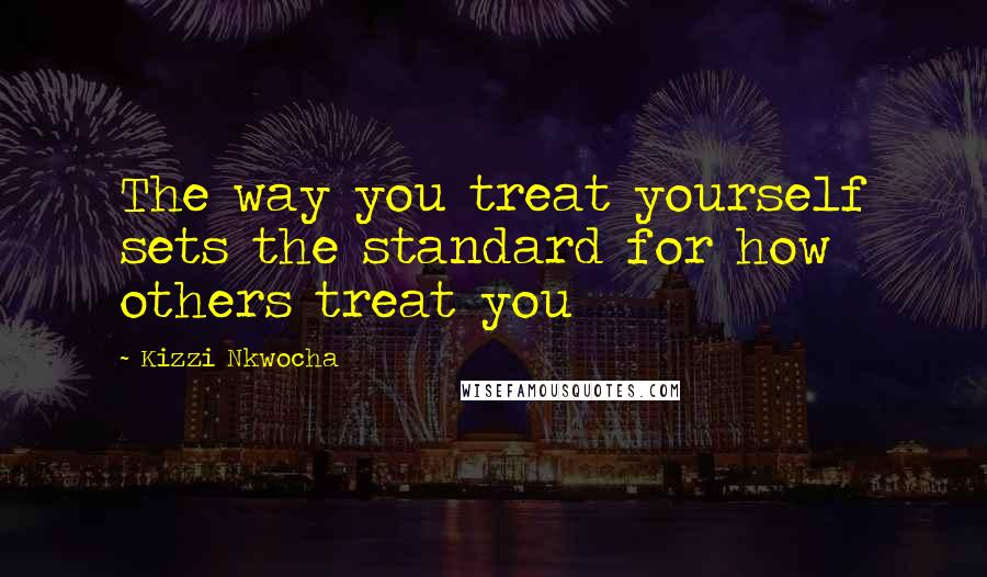 Kizzi Nkwocha quotes: The way you treat yourself sets the standard for how others treat you