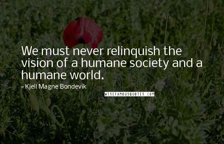 Kjell Magne Bondevik quotes: We must never relinquish the vision of a humane society and a humane world.