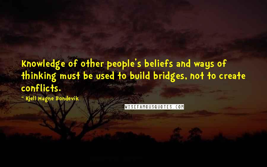 Kjell Magne Bondevik quotes: Knowledge of other people's beliefs and ways of thinking must be used to build bridges, not to create conflicts.