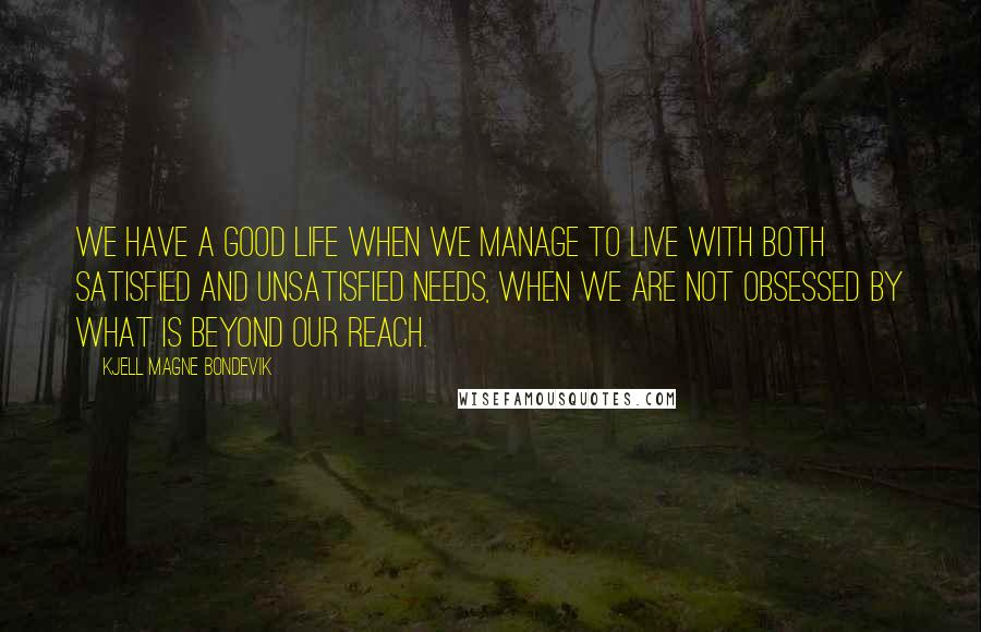 Kjell Magne Bondevik quotes: We have a good life when we manage to live with both satisfied and unsatisfied needs, when we are not obsessed by what is beyond our reach.