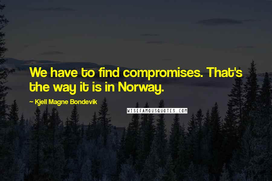 Kjell Magne Bondevik quotes: We have to find compromises. That's the way it is in Norway.