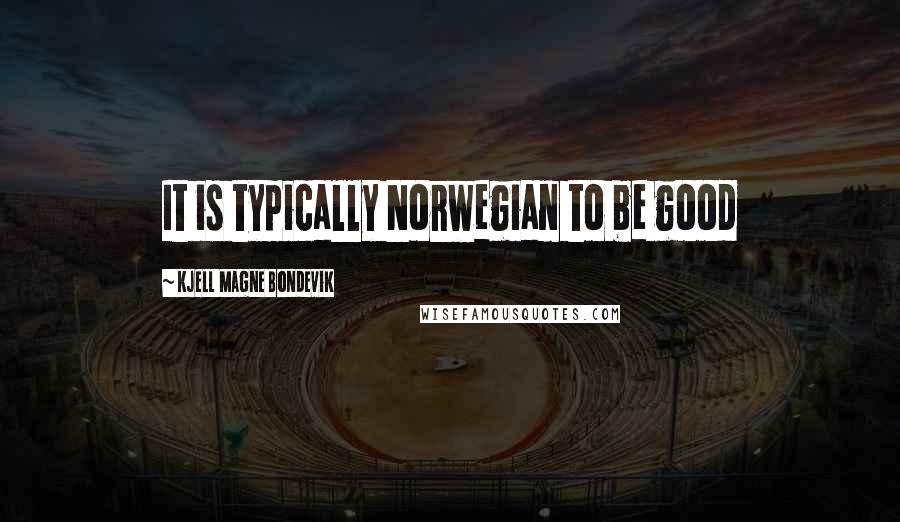 Kjell Magne Bondevik quotes: It is typically Norwegian to be good