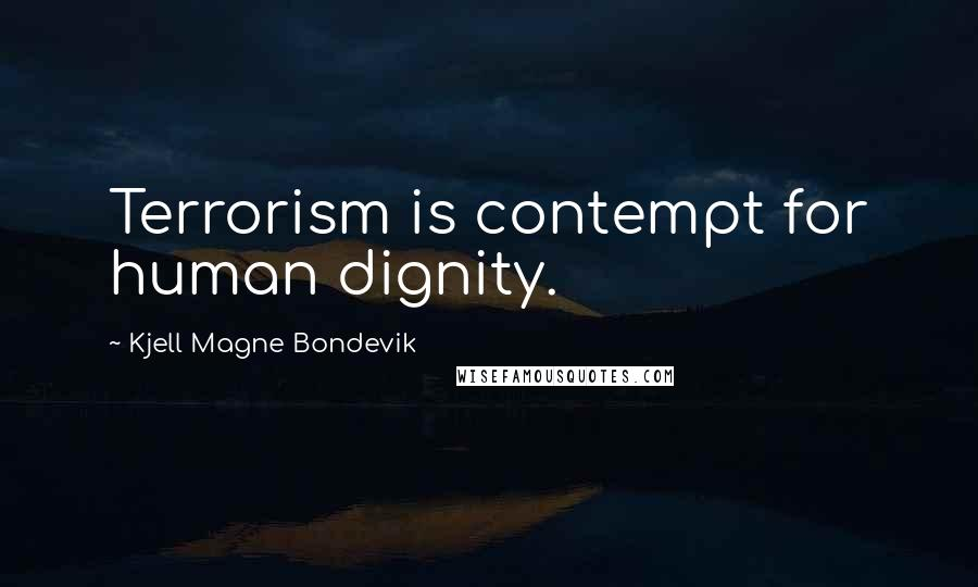 Kjell Magne Bondevik quotes: Terrorism is contempt for human dignity.