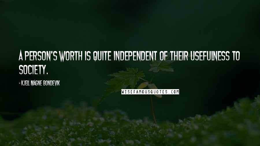 Kjell Magne Bondevik quotes: A person's worth is quite independent of their usefulness to society.